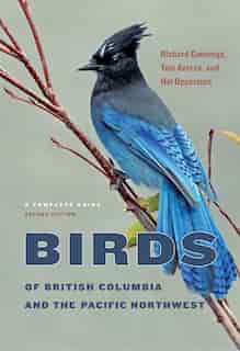 Birds Of British Columbia And The Pacific Northwest: A Complete Guide, Second Edition by Richard Cannings