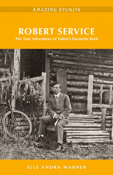 Robert Service: The True Adventures Of Yukon's Favourite Bard by Elle Andra-Warner