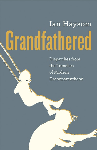 Grandfathered: Dispatches from the Trenches of Modern Grandparenthood by Ian Haysom