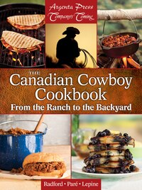 The Canadian Cowboy Cookbook: From The Ranch To The Backyard