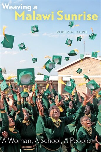 Weaving a Malawi Sunrise: A Woman, A School, A People de Roberta Laurie