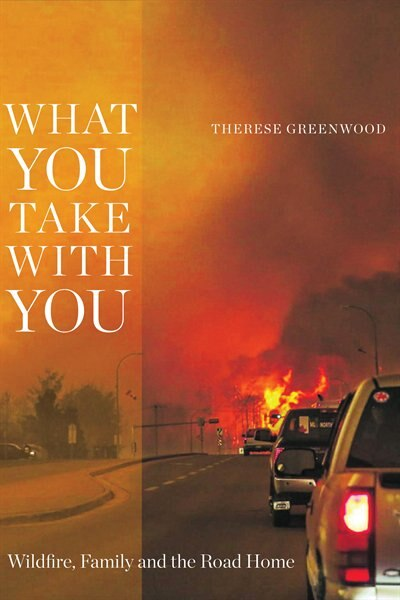 What You Take with You: Wildfire, Family and the Road Home by Therese Greenwood