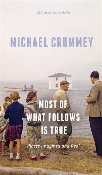 Most of What Follows is True: Places Imagined and Real by Michael Crummey
