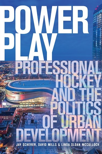 Power Play: Professional Hockey and the Politics of Urban Development by Jay Scherer