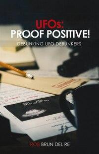 UFOs: PROOF POSITIVE!: DEBUNKING UFO DEBUNKERS