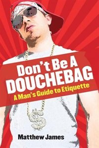 Don't be a Douchebag: A Man's Guide to Etiquette by Matthew James