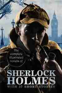The Complete Illustrated Novels of Sherlock Holmes: With 37 Short Stories by Sir Arthur Conan Doyle