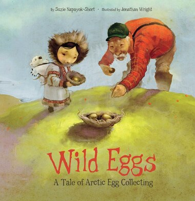 Wild Eggs: A Tale Of Arctic Egg Collecting by Suzie Napayok-short