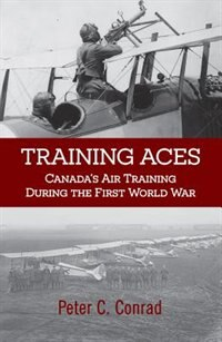 Training Aces: Canada's Air Training During The First World War by Peter C. Conrad