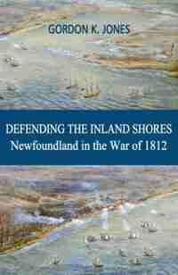 Defending The Inland Shores: Newfoundland In The War Of 1812 by Gordon Jones