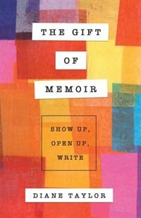 Book The Gift of Memoir: Show Up, Open Up, Write by Diane Taylor