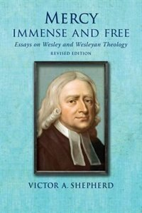 Mercy Immense And Free: Essays In Wesleyan History And Theology by Victor A. Shepherd