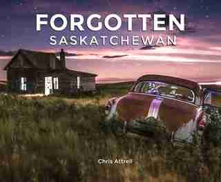 Forgotten Saskatchewan by Chris Attrell