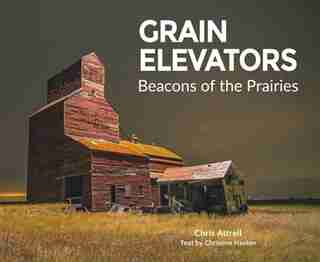 Grain Elevators: Beacons on the Prairies by Christine Hanlon