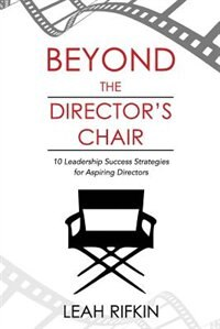 Beyond The Director's Chair: 10 Leadership Success Strategies for Aspiring Directors by Leah Rifkin