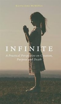 Infinite: A practical perspective on creation, purpose and death. by Kierra McMillen