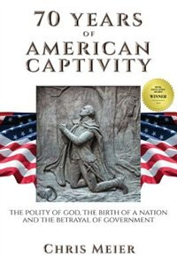 70 Years of American Captivity: The polity of god, the birth of a nation and the betrayal of government by Chris Meier