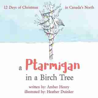 A Ptarmigan in a Birch Tree: 12 Days of Christmas in Canada's North by Amber Henry