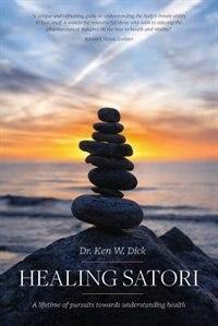 Healing Satori: A lifetime of pursuits towards understanding health by Dr. Ken W Dick
