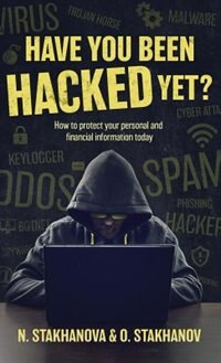 Have You Been Hacked Yet?: How to protect your personal and financial information today by N. Stakhanova & O. Stakhanov