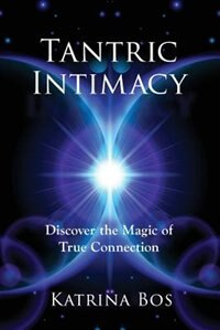 Tantric Intimacy: Discover the Magic of True Connection by Katrina Bos