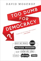 Too Dumb for Democracy?: Why we make bad political decisions and how we can make better ones
