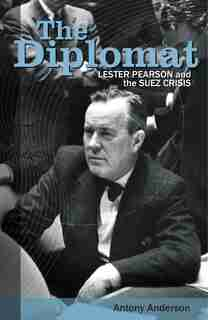 The Diplomat: Lester Pearson And The Suez Crisis by Antony Anderson