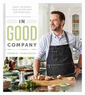 In Good Company: Easy Recipes For Everyday Gatherings by Corbin Tomaszeski