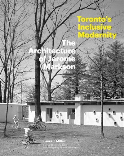 Toronto's Inclusive Modernity: The Architecture Of Jerome Markson by Laura J. Miller