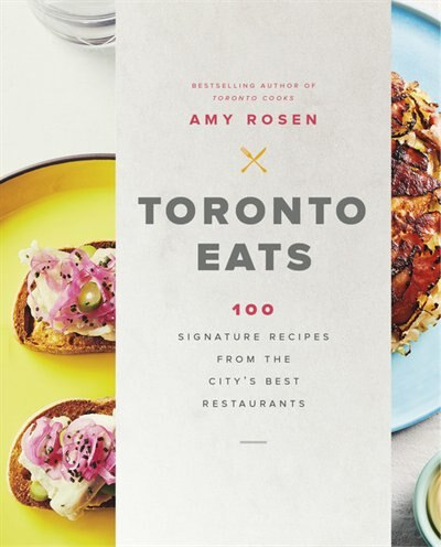 Toronto Eats: 100 Signature Recipes From The City's Best Restaurants de Amy Rosen