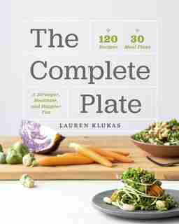 The Complete Plate: 120 Recipes - 30 Meal Plans - A Stronger, Healthier, And Happier You by Lauren Klukas