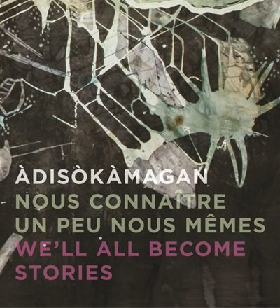 Adisokamagan / Nous Connaitre Un Peu Nous-memes / We'll All Become Stories: A Survey Of Art In The Ottawa-gatineau Region by Rebecca Basciano