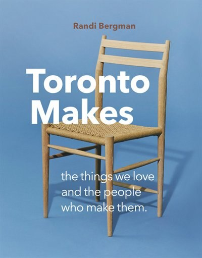 Toronto Makes: The Things We Love And The People Who Make Them by Randi Bergman