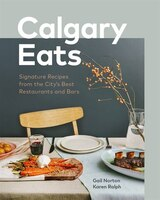 Calgary Eats: Signature Recipes From The City's Best Restaurants And Bars