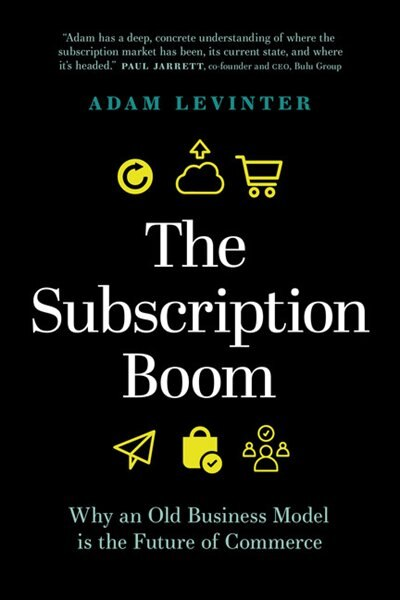 The Subscription Boom: Why An Old Business Model Is The Future Of Commerce by Adam Levinter