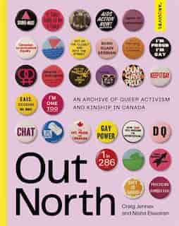 Out North: An Archive Of Queer Activism And Kinship In Canada by Craig Jennex