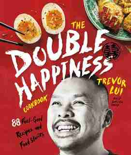 The Double Happiness Cookbook: 88 Feel-good Recipes And Food Stories by Trevor Lui