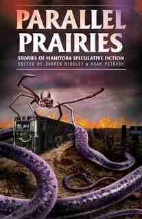 Parallel Prairies: Stories Of Manitoba Speculative Fiction by Darren Ridgley