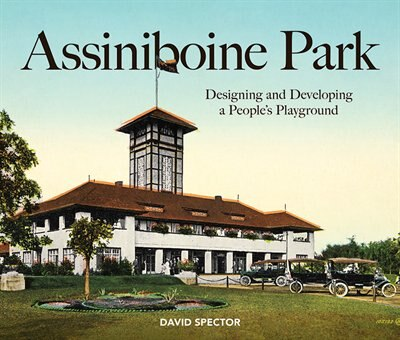 Assiniboine Park: Designing And Developing A People's Playground by David Spector