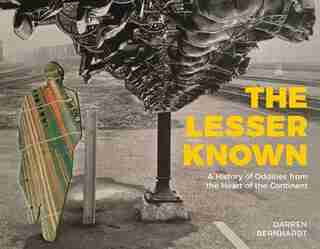 The Lesser Known: A History Of Oddities From The Heart Of The Continent by Darren Bernhardt