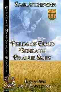 Fields of Gold Beneath Prairie Skies: Saskatchewan by Suzanne de Montigny