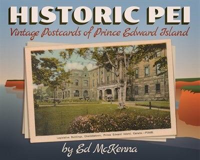 Historic PEI : Vintage Postcards of Prince Edward Island: Vintage Postcards of Prince Edward Island by Ed McKenna