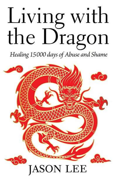 Living with the Dragon: Healing 15 000 days of Abuse and Shame by Jason Lee
