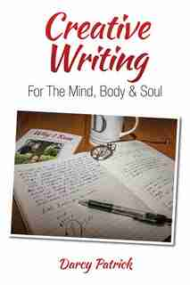 Creative Writing for the Mind, Body & Soul by Darcy Patrick