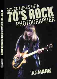 Adventures of a 70's Rock Photographer by Ian Mark
