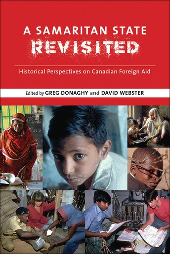 A Samaritan State Revisited: Historical Perspectives on Canadian Foreign Aid by Greg Donaghy