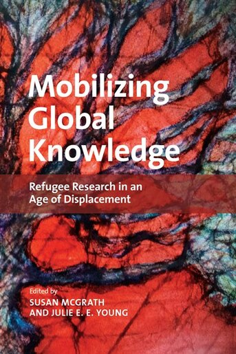 Mobilizing Global Knowledge: Refugee Research in an Age of Displacement by Susan McGrath