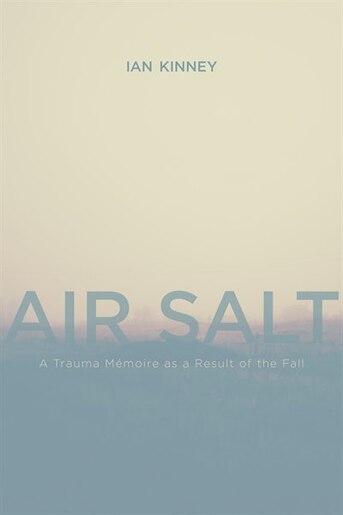 Air Salt: A Trauma Mémoire as a Result of the Fall by Ian Kinney