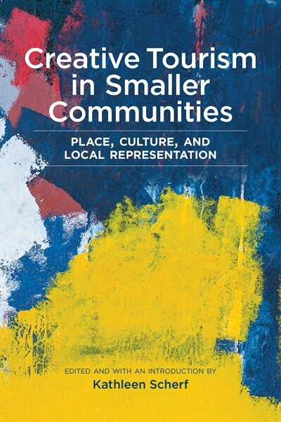 Creative Tourism In Smaller Communities: Place, Culture, And Local Representation by Kathleen Scherf