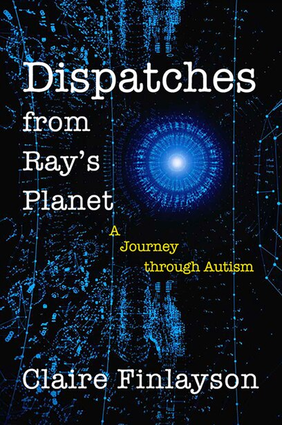 Dispatches From Ray's Planet: A Journey Through Autism by Claire Finlayson